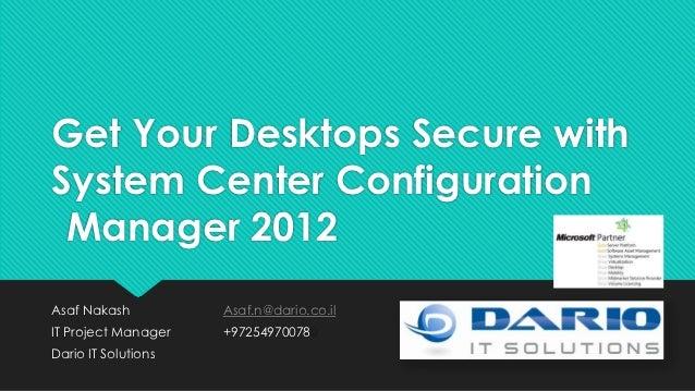 Get Your Desktops Secure withSystem Center Configuration Manager 2012Asaf Nakash          Asaf.n@dario.co.ilIT Project Man...