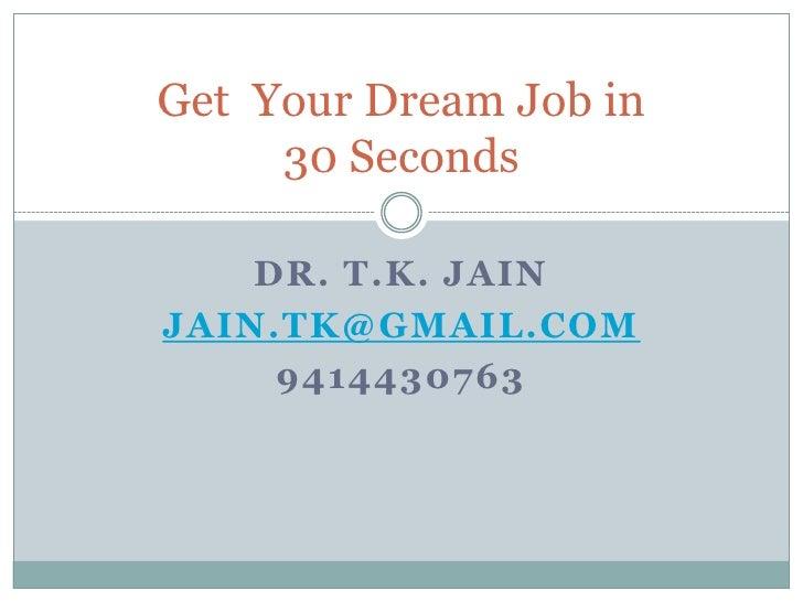 Get Your Dream Job in     30 Seconds    DR. T.K. JAINJAIN.TK@GMAIL.COM     9414430763