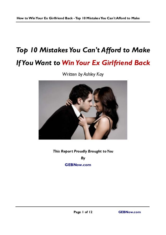 How toWinYour Ex Girlfriend Back -Top 10 MistakesYou Can't Afford to Make Page 1 of 12 GEBNow.com Top 10 MistakesYou Can't...