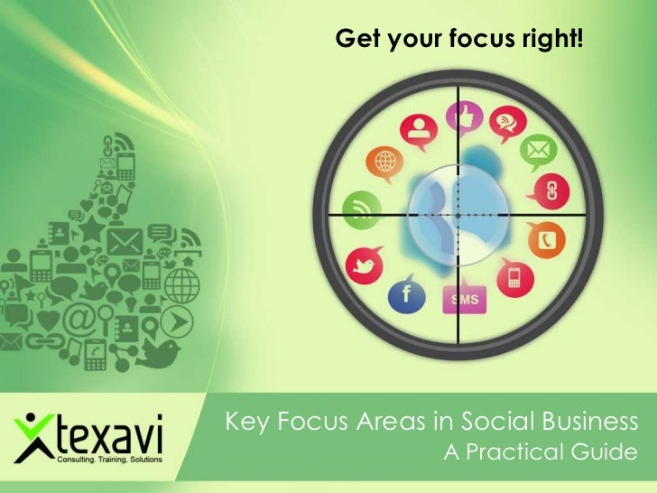 Get your focus right!Key Focus Areas in Social Business                  A Practical Guide