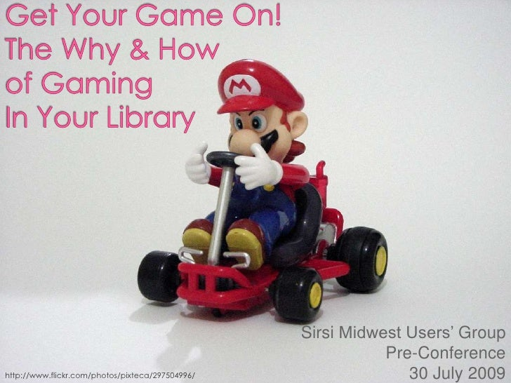 Get Your Game On!The Why & Howof GamingIn Your Library<br />Sirsi Midwest Users' Group<br /> Pre-Conference <br />30 July ...