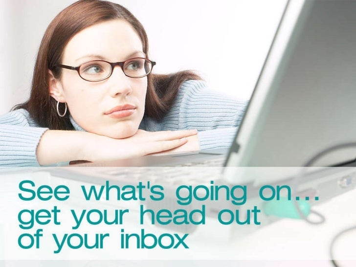 See what's really going on… get your head out of your inbox