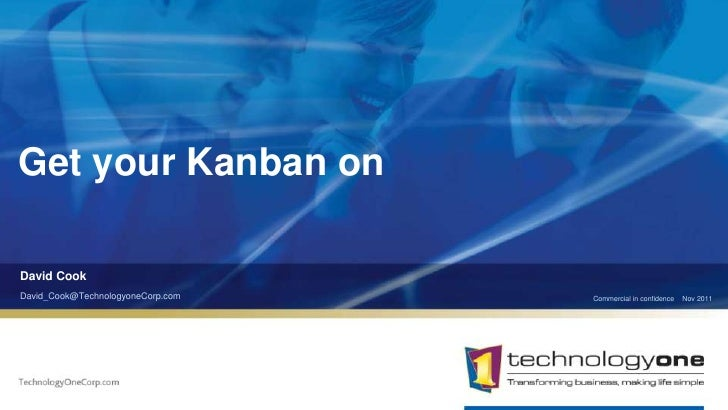 Get your Kanban onDavid CookDavid_Cook@TechnologyoneCorp.com   Commercial in confidence   Nov 2011