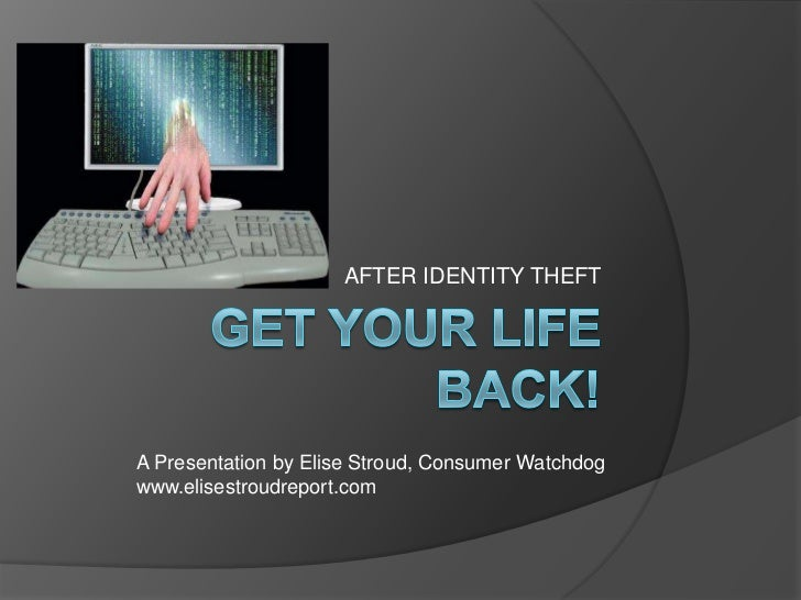 GET YOUR LIFE BACK!<br />AFTER IDENTITY THEFT<br />A Presentation by Elise Stroud, Consumer Watchdog<br />www.elisestroudr...