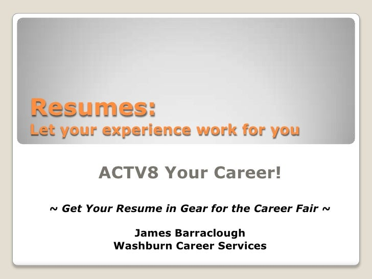Resumes: Let your experience work for you <br />ACTV8 Your Career!<br />~ Get Your Resume in Gear for the Career Fair ~<br...