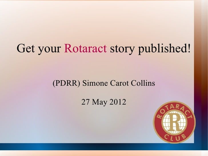 Get your Rotaract story published!       (PDRR) Simone Carot Collins              27 May 2012