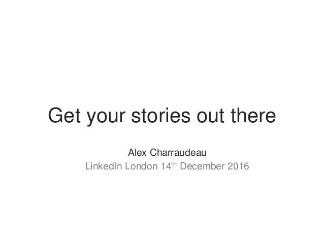 Get your stories out there ​ Alex Charraudeau ​ LinkedIn London 14th December 2016