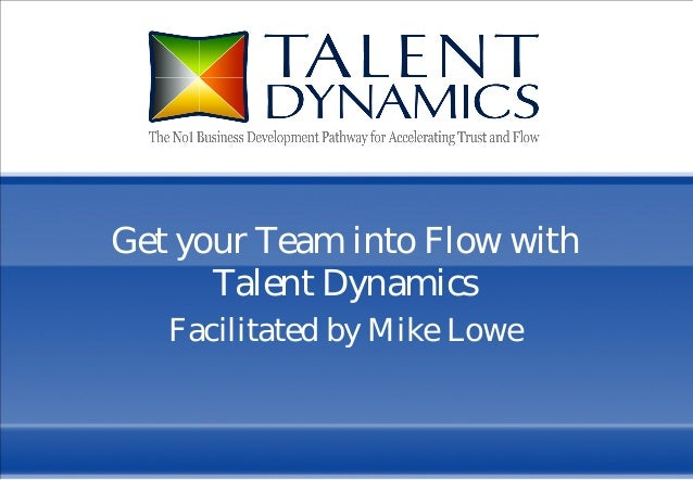 1 Get your Team into Flow with Talent Dynamics Facilitated by Mike Lowe