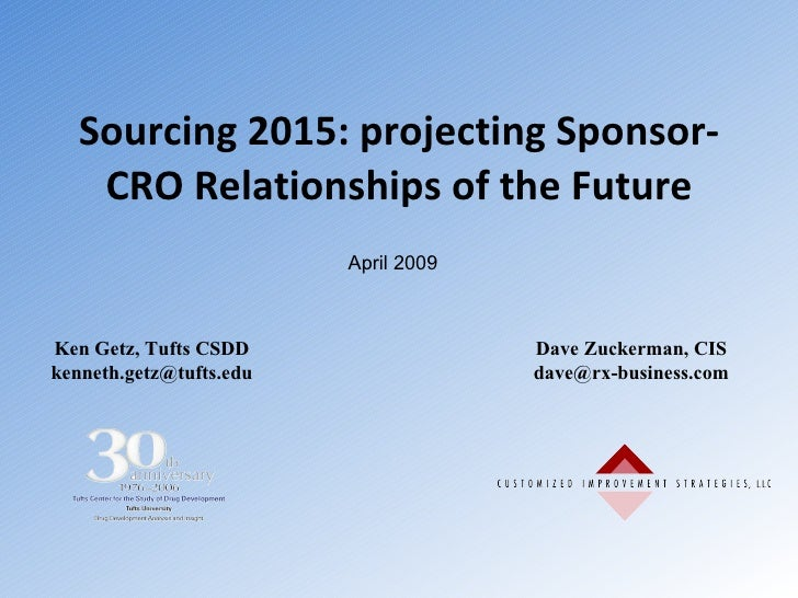 Sourcing 2015: projecting Sponsor-CRO Relationships of the Future Ken Getz, Tufts CSDD [email_address] Dave Zuckerman, CIS...