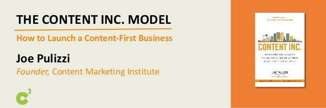 THE CONTENT INC. MODEL How to Launch a Content-First Business Joe Pulizzi Founder, Content Marketing Institute