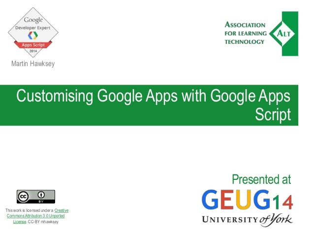 Customising Google Apps with Google Apps Script Presented at Martin Hawksey This work is licensed under a Creative Commons...