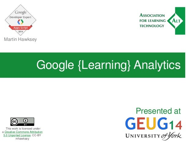 Google {Learning} Analytics Presented at Martin Hawksey This work is licensed under a Creative Commons Attribution 3.0 Unp...