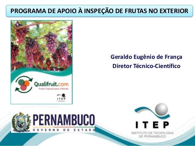 Geraldo Eugênio de França Diretor Técnico-Científico PROGRAMA DE APOIO À INSPEÇÃO DE FRUTAS NO EXTERIOR