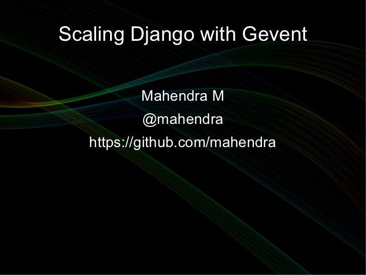 Scaling Django with Gevent          Mahendra M          @mahendra   https://github.com/mahendra