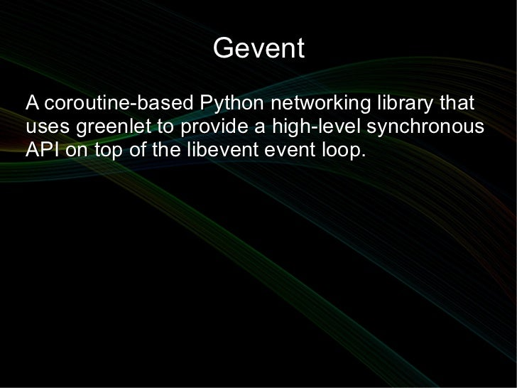 GeventA coroutine-based Python networking library thatuses greenlet to provide a high-level synchronousAPI on top of the l...