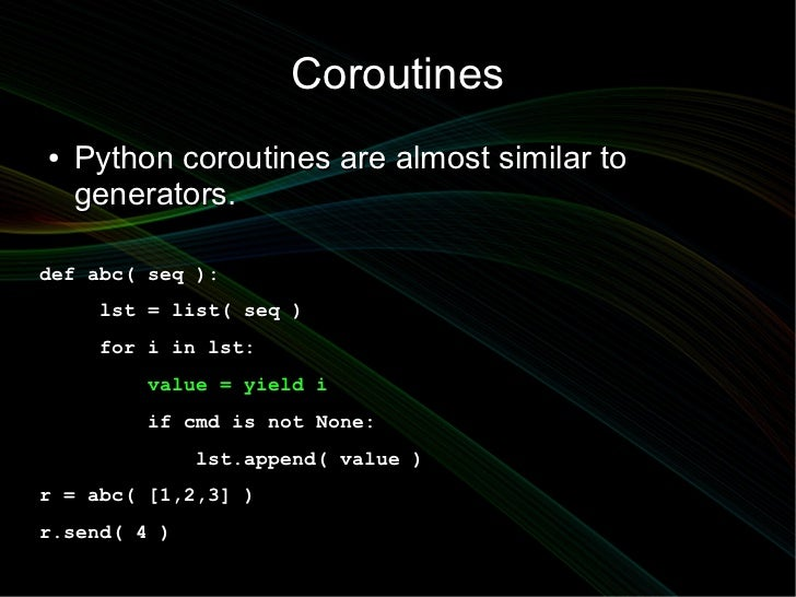 Coroutines●   Python coroutines are almost similar to    generators.def abc( seq ):     lst = list( seq )     for i in lst...