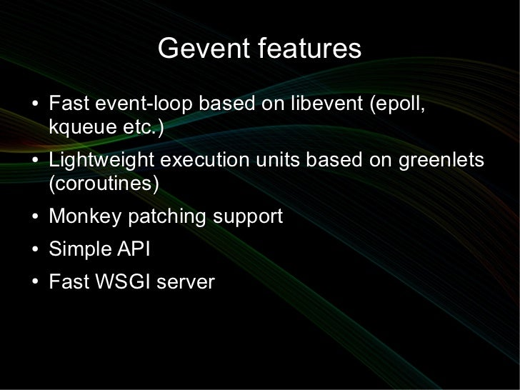 Gevent features●   Fast event-loop based on libevent (epoll,    kqueue etc.)●   Lightweight execution units based on green...