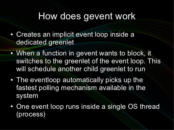 How does gevent work●   Creates an implicit event loop inside a    dedicated greenlet●   When a function in gevent wants t...
