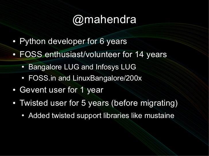 @mahendra●   Python developer for 6 years●   FOSS enthusiast/volunteer for 14 years    ●   Bangalore LUG and Infosys LUG  ...