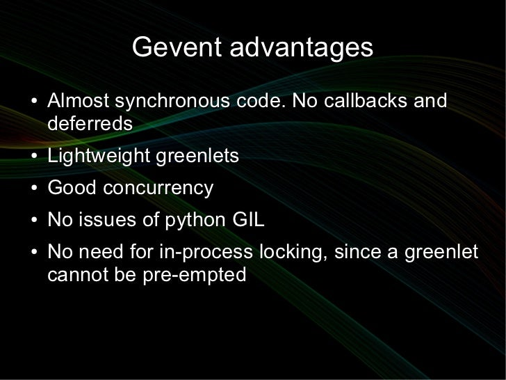 Gevent advantages●   Almost synchronous code. No callbacks and    deferreds●   Lightweight greenlets●   Good concurrency● ...
