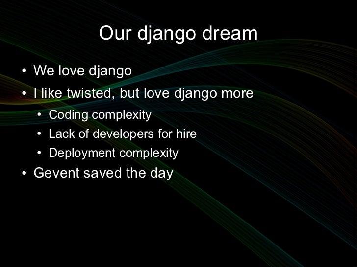 Our django dream●   We love django●   I like twisted, but love django more    ●   Coding complexity    ●   Lack of develop...