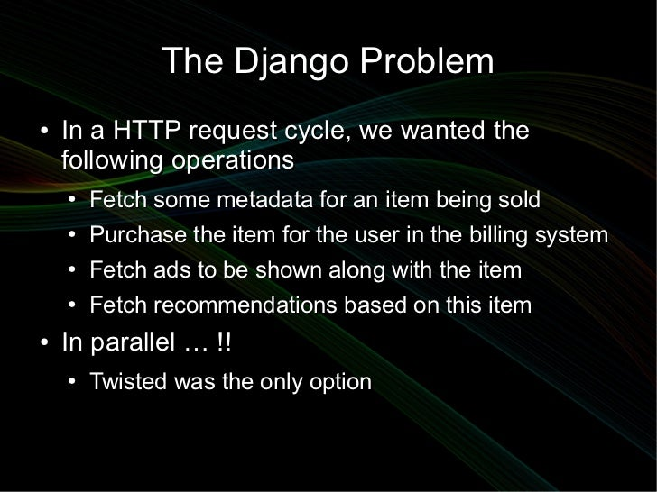 The Django Problem●   In a HTTP request cycle, we wanted the    following operations    ●   Fetch some metadata for an ite...