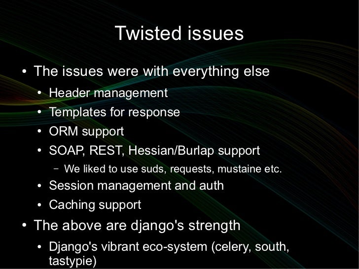 Twisted issues●   The issues were with everything else    ●   Header management    ●   Templates for response    ●   ORM s...