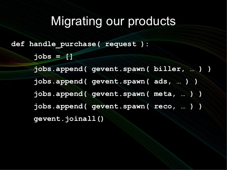Migrating our productsdef handle_purchase( request ):    jobs = []    jobs.append( gevent.spawn( biller, … ) )    jobs.app...