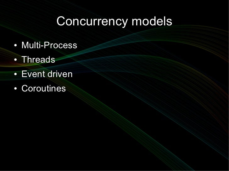 Concurrency models●   Multi-Process●   Threads●   Event driven●   Coroutines