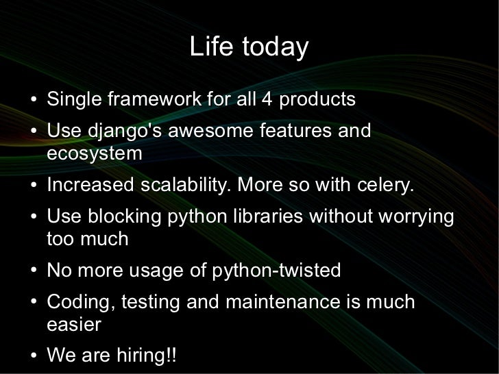Life today●   Single framework for all 4 products●   Use djangos awesome features and    ecosystem●   Increased scalabilit...