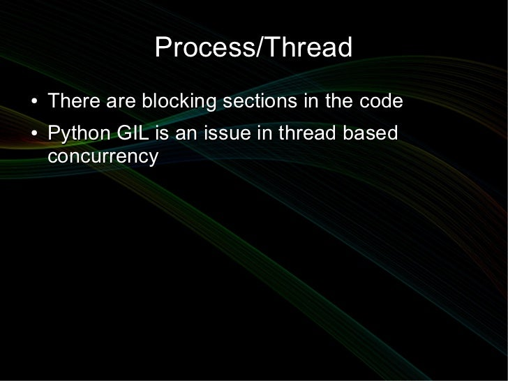 Process/Thread●   There are blocking sections in the code●   Python GIL is an issue in thread based    concurrency
