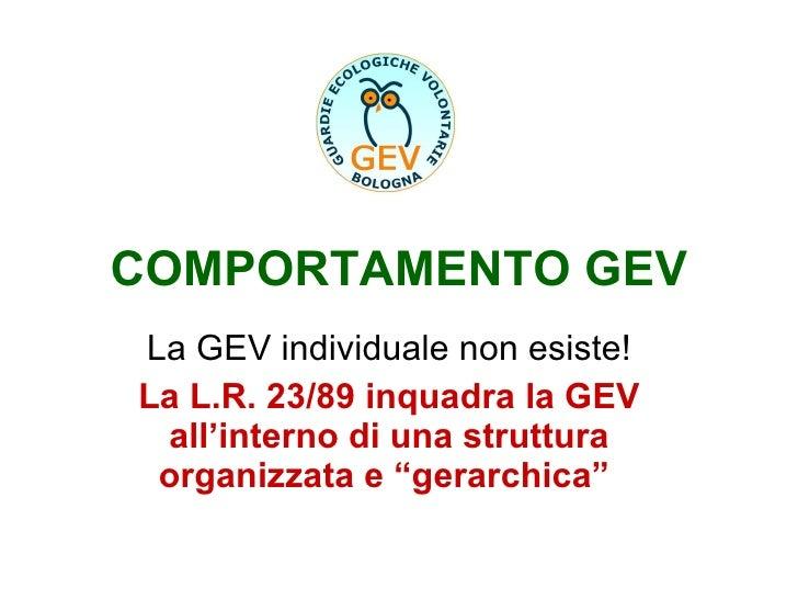 COMPORTAMENTO GEV La GEV individuale non esiste! La L.R. 23/89 inquadra la GEV all'interno di una struttura organizzata e ...