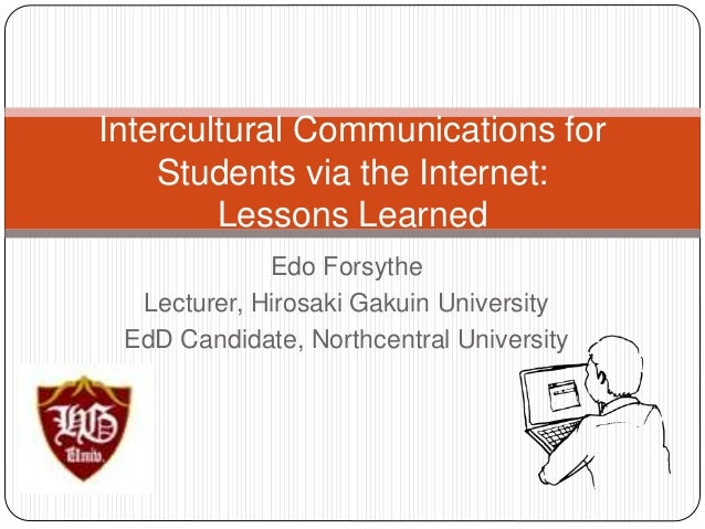 Intercultural Communications for  Students via the Internet:  Lessons Learned  Edo Forsythe  Lecturer, Hirosaki Gakuin Uni...