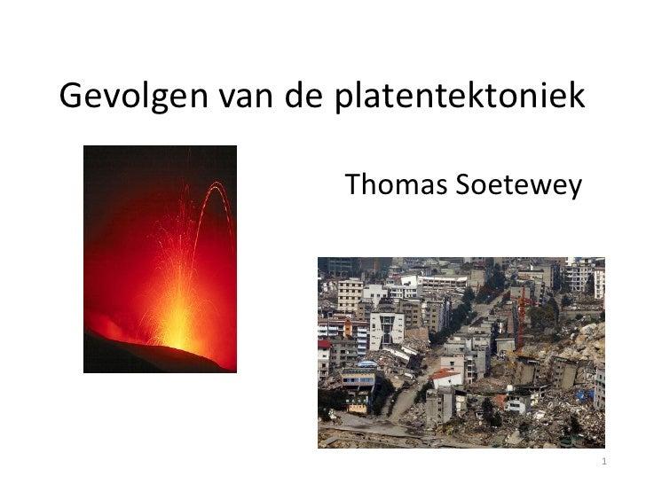 Gevolgen van de platentektoniek                Thomas Soetewey                                  1