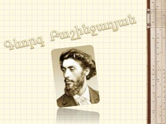 Գևորգ Բաշինջաղյանը 1876–78 թթ-ինսովորել է Թիֆլիսի Գեղարվեստըխրախուսող կովկասյան ընկերությանգեղանկարչության ևքանդակագործութ...