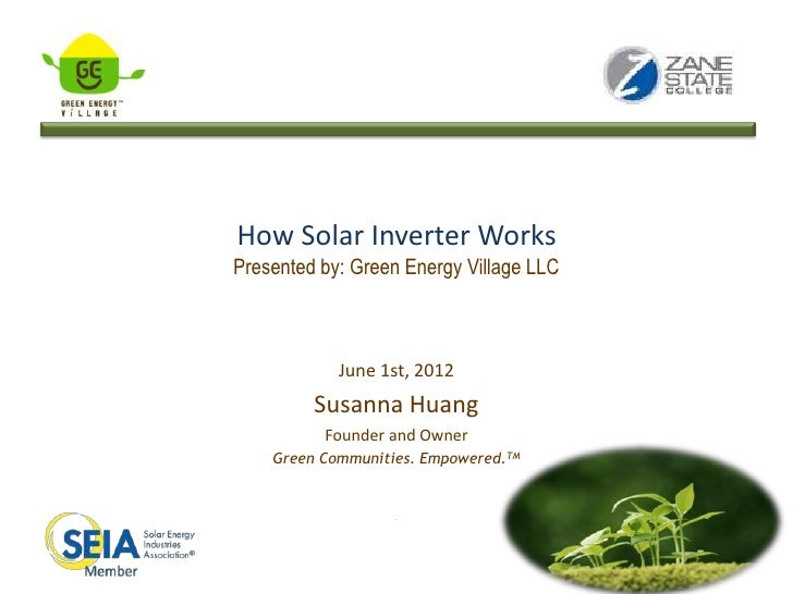 How Solar Inverter WorksPresented by: Green Energy Village LLC            June 1st, 2012         Susanna Huang          Fo...