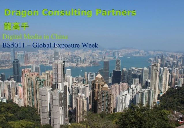 1 Digital Media in China BS5011 – Global Exposure Week Dragon Consulting Partners 龍高手