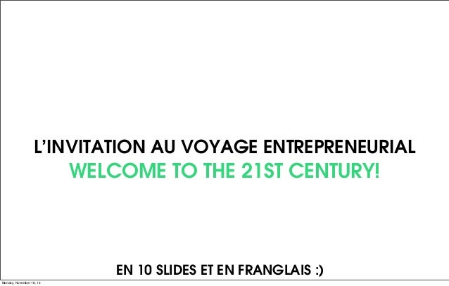 L'INVITATION AU VOYAGE ENTREPRENEURIAL  WELCOME TO THE 21ST CENTURY!  EN 10 SLIDES ET EN FRANGLAIS :) Monday, November 18,...