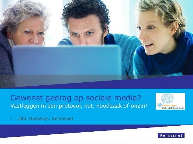 Gewenst gedrag op sociale media?• John Hanswijk, KennisnetVastleggen in een protocol; nut, noodzaak of onzin?