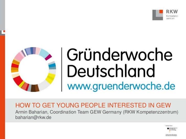 HOW TO GET YOUNG PEOPLE INTERESTED IN GEWArmin Baharian, Coordination Team GEW Germany (RKW Kompetenzzentrum)baharian@rkw.de