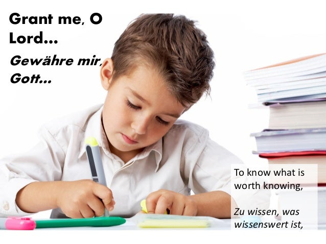 Grant me, O Lord… Gewähre mir, Gott… To know what is worth knowing, Zu wissen, was wissenswert ist,