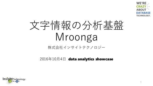 文字情報の分析基盤 Mroonga 株式会社インサイトテクノロジー 2016年10月4日 data analytics showcase 1
