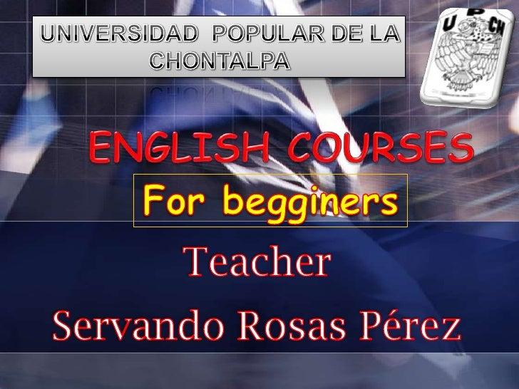 UNIVERSIDAD  POPULAR DE LA CHONTALPA<br />ENGLISH COURSES<br />Forbegginers<br />Teacher<br />Servando Rosas Pérez<br />