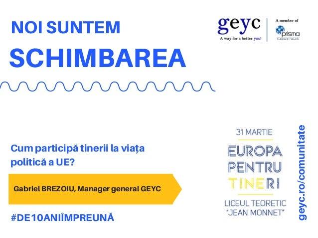 SCHIMBAREA NOI SUNTEM Cum participă tinerii la viața politică a UE? #DE10ANIÎMPREUNĂ geyc.ro/comunitate Gabriel BREZOIU, M...