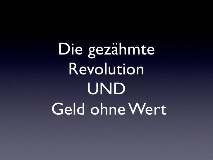 Die gezähmte   Revolution      UND Geld ohne Wert