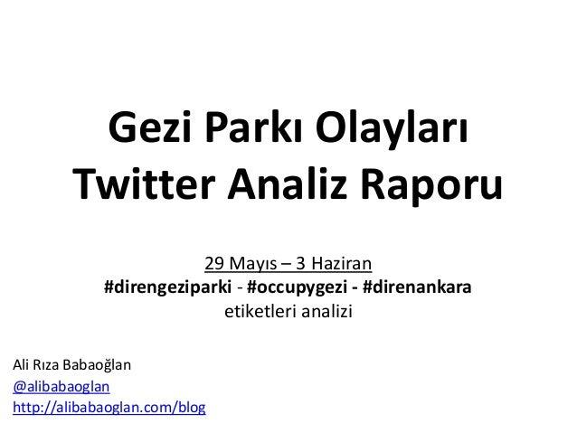 Gezi Parkı OlaylarıTwitter Analiz Raporu29 Mayıs – 3 Haziran#direngeziparki - #occupygezi - #direnankaraetiketleri analizi...