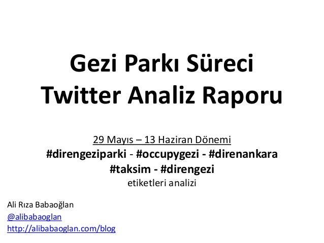 Gezi Parkı SüreciTwitter Analiz Raporu29 Mayıs – 13 Haziran Dönemi#direngeziparki - #occupygezi - #direnankara#taksim - #d...