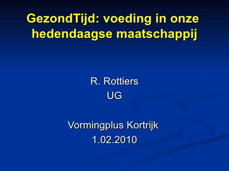 GezondTijd: voeding in onze  hedendaagse maatschappij R. Rottiers UG Vormingplus Kortrijk  1.02.2010