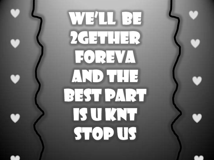 We'll  be 2gether forevA and the BEST part is u knt STOP us<br />