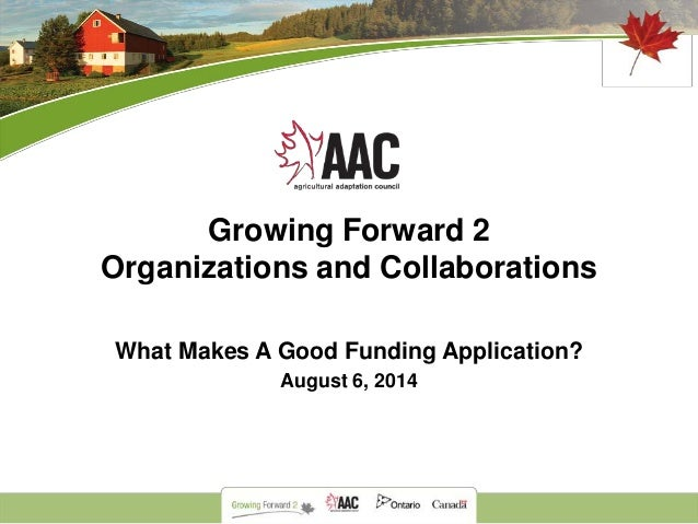 Growing Forward 2 Organizations and Collaborations What Makes A Good Funding Application? August 6, 2014